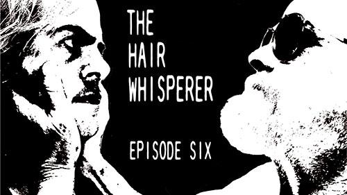 THE HAIR WHISPERER - EPISODE SIX