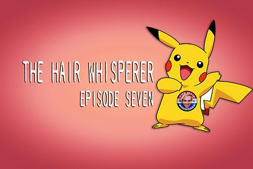 THE HAIR WHISPERER - EPISODE SEVEN