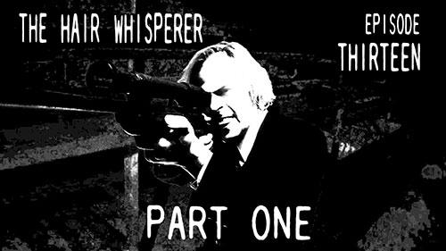 THE HAIR WHISPERER - EPISODE THIRTEEN / Part 1